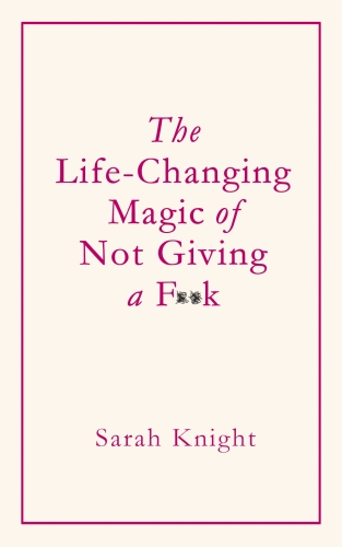 The Life-Changing Magic of Not Giving a F k - Sarah Knight